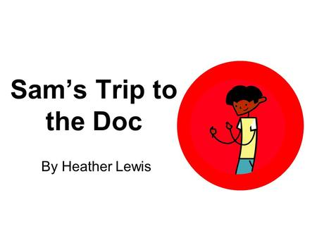Sam's Trip to the Doc By Heather Lewis. This is Sam. He has a bad itch. Sam has red spots all on him. They are on his neck, legs, chest, and hands.