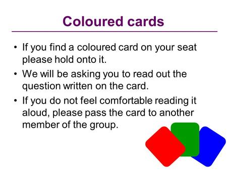 Coloured cards If you find a coloured card on your seat please hold onto it. We will be asking you to read out the question written on the card. If you.