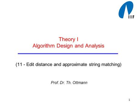 1 Theory I Algorithm Design and Analysis (11 - Edit distance and approximate string matching) Prof. Dr. Th. Ottmann.