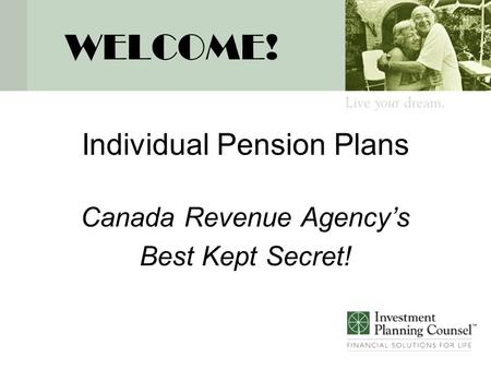 WELCOME! Individual Pension Plans Canada Revenue Agency's Best Kept Secret!
