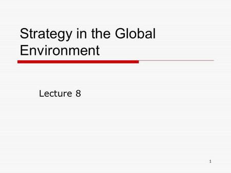 1 Strategy in the Global Environment Lecture 8. 2 Major Strategic Issues  Why go global?  What are the strategic choices?  Market selection  Market.