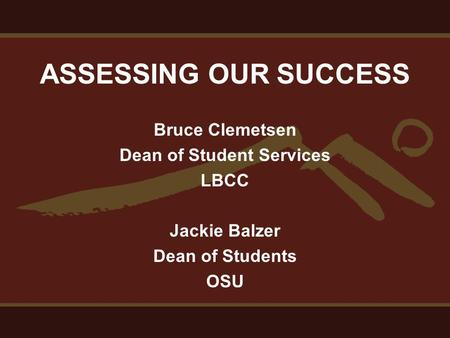 ASSESSING OUR SUCCESS Bruce Clemetsen Dean of Student Services LBCC Jackie Balzer Dean of Students OSU.
