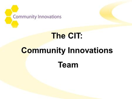 The CIT: Community Innovations Team. CIT – An Integrated team CIT HCC Adult Services Voluntary Services Hampshire PCT Local Borough Councils.