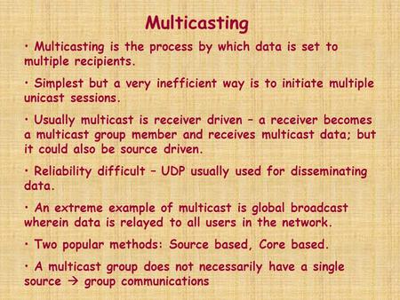Multicasting Multicasting is the process by which data is set to multiple recipients. Simplest but a very inefficient way is to initiate multiple unicast.