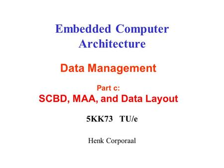 Embedded Computer Architecture 5KK73 TU/e Henk Corporaal Data Management Part c: SCBD, MAA, and Data Layout.
