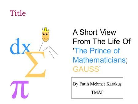 Title A Short View From The Life Of 'The Prince of Mathematicians; GAUSS' π dx Σ By Fatih Mehmet Karakuş TMAT.