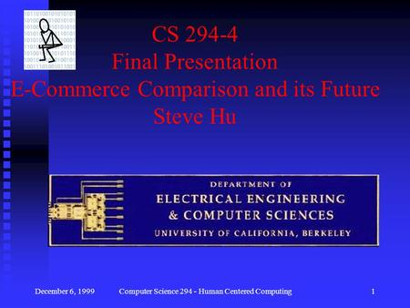 December 6, 1999Computer Science 294 - Human Centered Computing1 CS 294-4 Final Presentation E-Commerce Comparison and its Future Steve Hu.