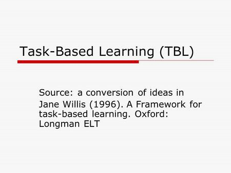 Task-Based Learning (TBL) Source: a conversion of ideas in Jane Willis (1996). A Framework for task-based learning. Oxford: Longman ELT.
