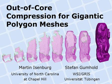 Out-of-Core Compression for Gigantic Polygon Meshes Martin IsenburgStefan Gumhold University of North CarolinaWSI/GRIS at Chapel Hill Universität Tübingen.