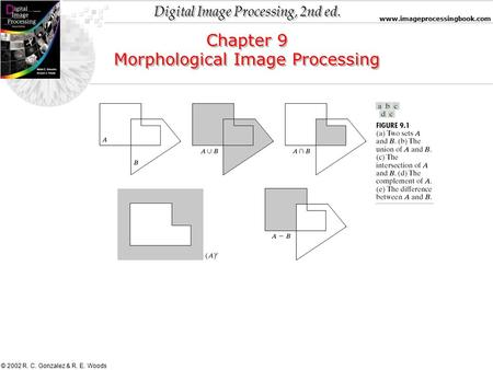 Digital Image Processing, 2nd ed. www.imageprocessingbook.com © 2002 R. C. Gonzalez & R. E. Woods Chapter 9 Morphological Image Processing Chapter 9 Morphological.