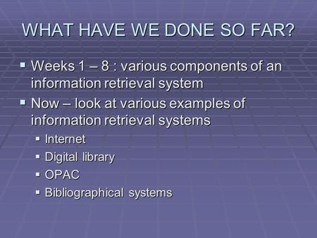 WHAT HAVE WE DONE SO FAR?  Weeks 1 – 8 : various components of an information retrieval system  Now – look at various examples of information retrieval.
