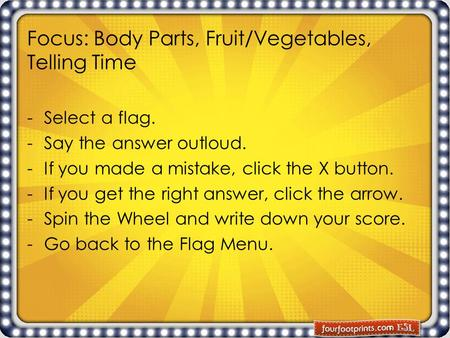 Focus: Body Parts, Fruit/Vegetables, Telling Time -Select a flag. -Say the answer outloud. -If you made a mistake, click the X button. -If you get the.