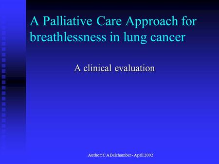 Author: C A Belchamber - April 2002 A Palliative Care Approach for breathlessness in lung cancer A clinical evaluation.