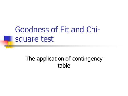 Goodness of Fit and Chi- square test The application of contingency table.