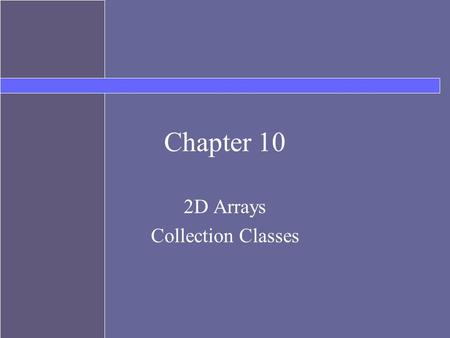 Chapter 10 2D Arrays Collection Classes. Topics Arrays with more than one dimension Java Collections API ArrayList Map.
