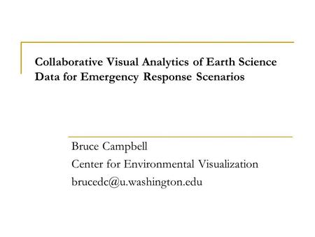 Collaborative Visual Analytics of Earth Science Data for Emergency Response Scenarios Bruce Campbell Center for Environmental Visualization