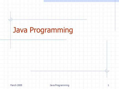 March 2005Java Programming1. March 2005Java Programming2 Why Java? Platform independence Object Oriented design Run-time checks (fewer bugs) Exception.