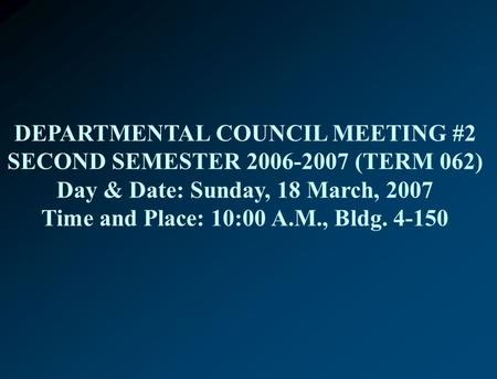 DEPARTMENTAL COUNCIL MEETING #2 SECOND SEMESTER 2006-2007 (TERM 062) Day & Date: Sunday, 18 March, 2007 Time and Place: 10:00 A.M., Bldg. 4-150.