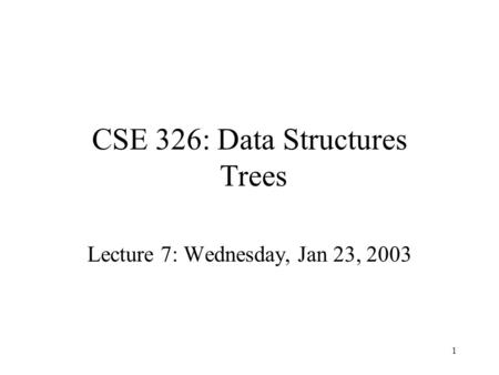 1 CSE 326: Data Structures Trees Lecture 7: Wednesday, Jan 23, 2003.