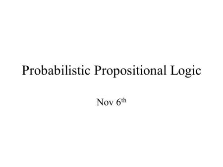 Probabilistic Propositional Logic Nov 6 th. Need for modeling uncertainity Consider a simple scenario: You know that rain makes grass wet. Sprinklers.