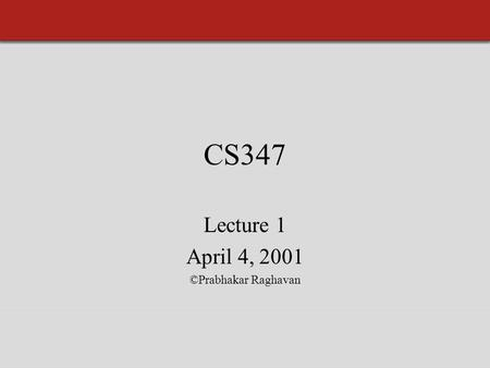 CS347 Lecture 1 April 4, 2001 ©Prabhakar Raghavan.