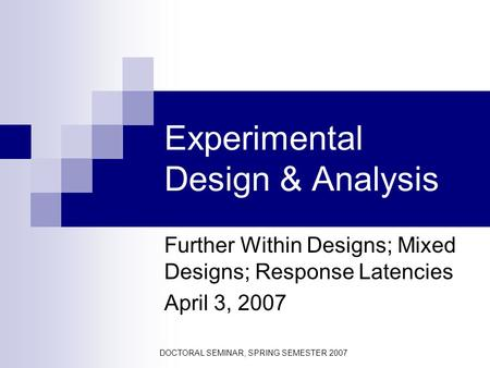 DOCTORAL SEMINAR, SPRING SEMESTER 2007 Experimental Design & Analysis Further Within Designs; Mixed Designs; Response Latencies April 3, 2007.