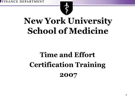 1 New York University School of Medicine Time and Effort Certification Training 2007.