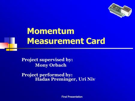 Final Presentation Momentum Measurement Card Project supervised by: Mony Orbach Project performed by: Hadas Preminger, Uri Niv.