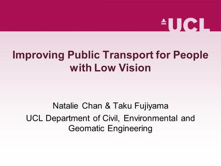 Improving Public Transport for People with Low Vision Natalie Chan & Taku Fujiyama UCL Department of Civil, Environmental and Geomatic Engineering.