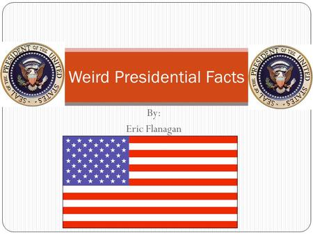 By: Eric Flanagan Weird Presidential Facts Number of Presidents Barack Obama is the 44 th President of the United States of America. He is only the 43.