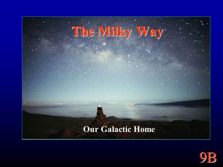 9B The Milky Way Our Galactic Home. 9B 9B Goals Structure of our Galaxy. Its size and shape. How do stars and things move through it? Mass and Dark Matter.