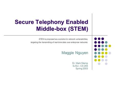 Secure Telephony Enabled Middle-box (STEM) Maggie Nguyen Dr. Mark Stamp SJSU - CS 265 Spring 2003 STEM is proposed as a solution to network vulnerabilities,
