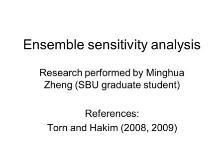 Ensemble sensitivity analysis Research performed by Minghua Zheng (SBU graduate student) References: Torn and Hakim (2008, 2009)