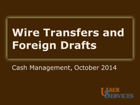 Wire Transfers and Foreign Drafts Cash Management, October 2014.