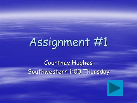 Assignment #1 Courtney Hughes Southwestern 1:00 Thursday.