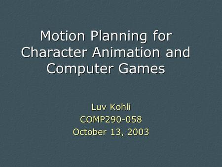 Motion Planning for Character Animation and Computer Games Luv Kohli COMP290-058 October 13, 2003.
