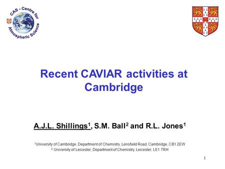 1 Recent CAVIAR activities at Cambridge A.J.L. Shillings 1, S.M. Ball 2 and R.L. Jones 1 1 University of Cambridge, Department of Chemistry, Lensfield.