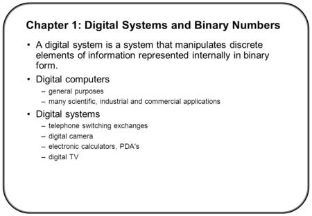 A digital system is a system that manipulates discrete elements of information represented internally in binary form. Digital computers –general purposes.