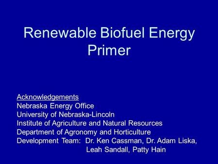 Renewable Biofuel Energy Primer Acknowledgements Nebraska Energy Office University of Nebraska-Lincoln Institute of Agriculture and Natural Resources Department.