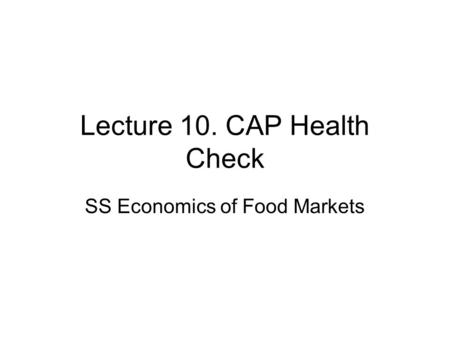 Lecture 10. CAP Health Check SS Economics of Food Markets.