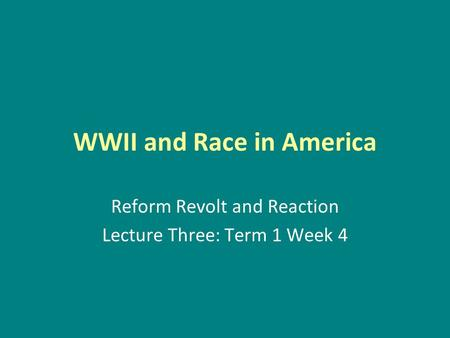 WWII and Race in America Reform Revolt and Reaction Lecture Three: Term 1 Week 4.