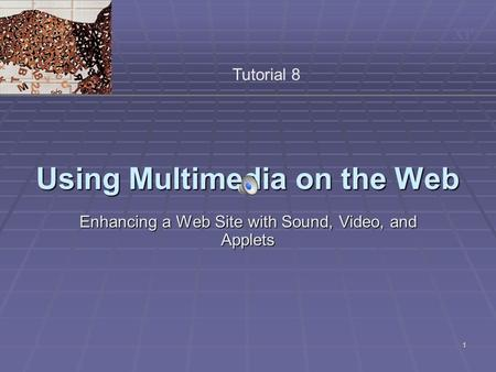 XP 1 Using Multimedia on the Web Enhancing a Web Site with Sound, Video, and Applets Tutorial 8.