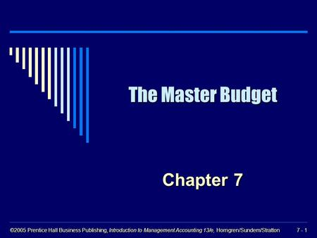 ©2005 Prentice Hall Business Publishing, Introduction to Management Accounting 13/e, Horngren/Sundem/Stratton 7 - 1 The Master Budget Chapter 7.