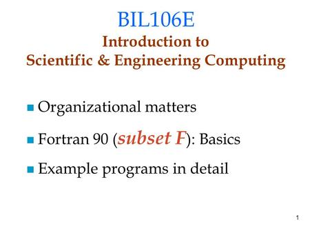 1 BIL106E Introduction to Scientific & Engineering Computing Organizational matters Fortran 90 ( subset F ): Basics Example programs in detail.