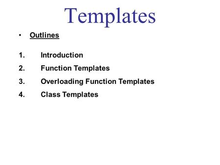 Templates Outlines 1. Introduction 2. Function Templates 3. Overloading Function Templates 4. Class Templates.
