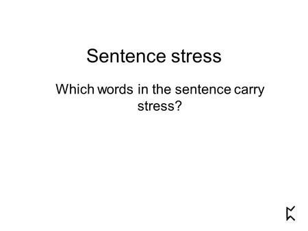 Sentence stress Which words in the sentence carry stress?