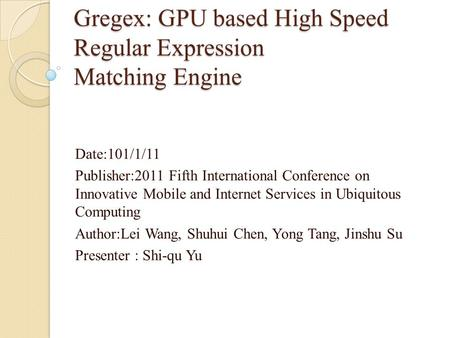 Gregex: GPU based High Speed Regular Expression Matching Engine Date:101/1/11 Publisher:2011 Fifth International Conference on Innovative Mobile and Internet.
