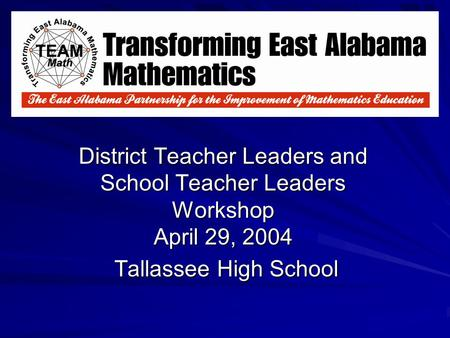 District Teacher Leaders and School Teacher Leaders Workshop April 29, 2004 Tallassee High School.