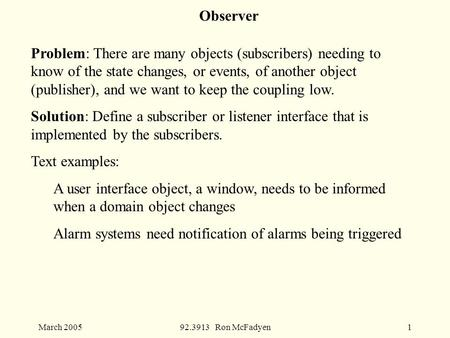 March 200592.3913 Ron McFadyen1 Observer Problem: There are many objects (subscribers) needing to know of the state changes, or events, of another object.