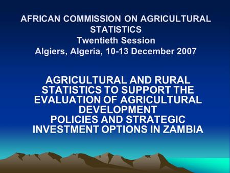 AFRICAN COMMISSION ON AGRICULTURAL STATISTICS Twentieth Session Algiers, Algeria, 10-13 December 2007 AGRICULTURAL AND RURAL STATISTICS TO SUPPORT THE.